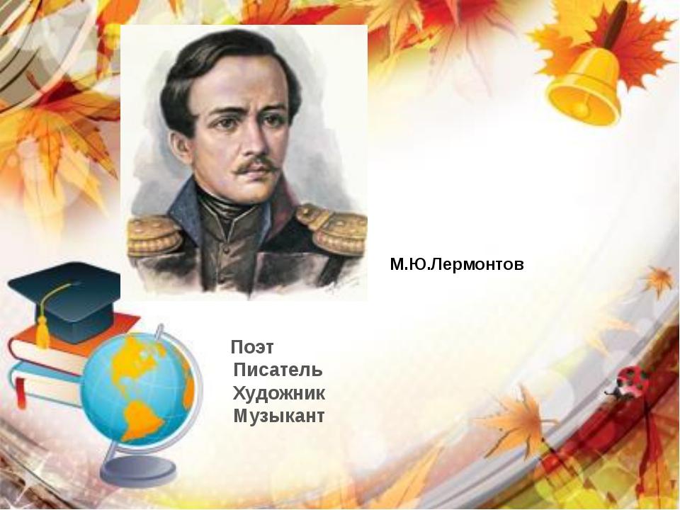 Поэт  Писатель  Художник  Музыкант М.Ю.Лермонтов