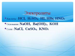 Электролиты Кислоты : HCl, H2SO4, HI, HBr, HNO3 Основания: NaOH, Ba(OH)2, KO