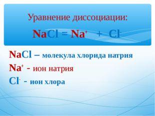 NaCl = Na+ + Cl- NaCl – молекула хлорида натрия Na+ - ион натрия Cl- - ион хл
