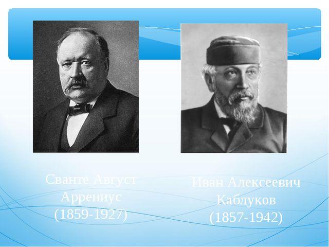 Сванте Август Аррениус (1859-1927) Иван Алексеевич Каблуков (1857-1942)