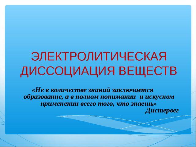 ЭЛЕКТРОЛИТИЧЕСКАЯ ДИССОЦИАЦИЯ ВЕЩЕСТВ «Не в количестве знаний заключается обр...