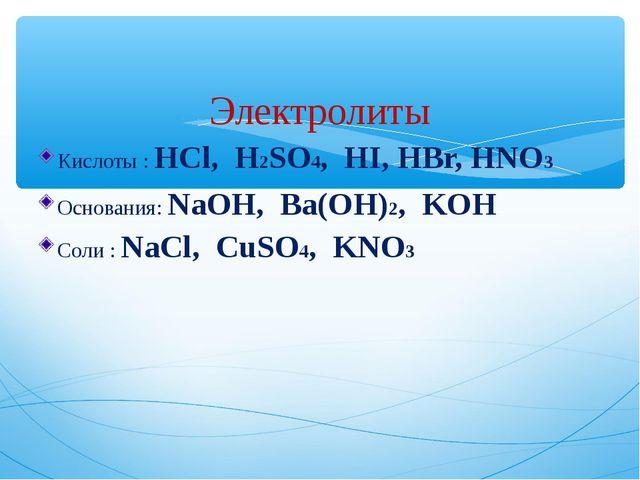 Электролиты Кислоты : HCl, H2SO4, HI, HBr, HNO3 Основания: NaOH, Ba(OH)2, KO...