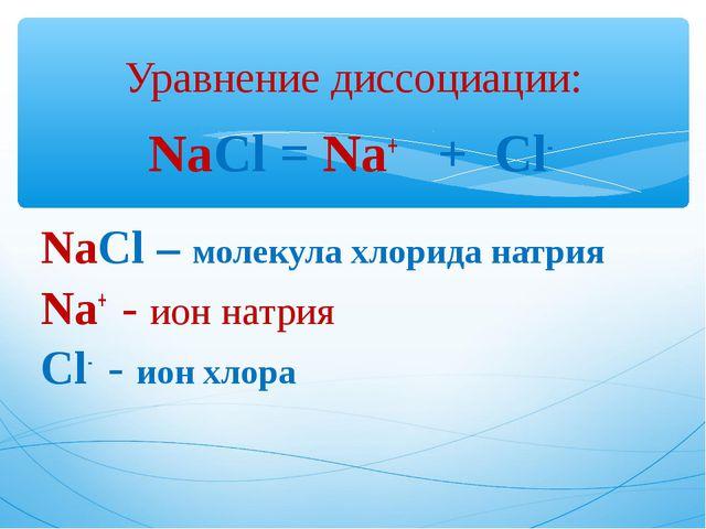 NaCl = Na+ + Cl- NaCl – молекула хлорида натрия Na+ - ион натрия Cl- - ион хл...