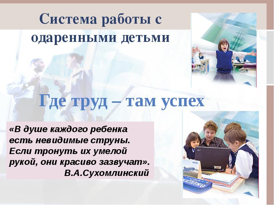 Система работы с одаренными детьми «В душе каждого ребенка есть невидимые стр...