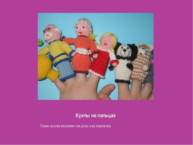 Куклы на пальцах Такие куклы надевают на руку как перчатки