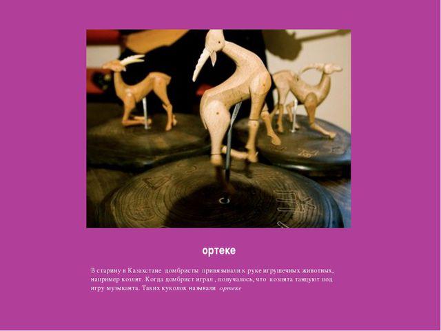 ортеке В старину в Казахстане домбристы привязывали к руке игрушечных животны...
