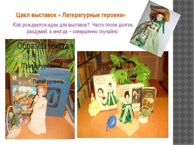 Цикл выставок « Литературные героини» Как рождаются идеи для выставок? Часто...