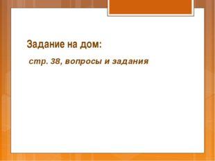 Задание на дом: стр. 38, вопросы и задания