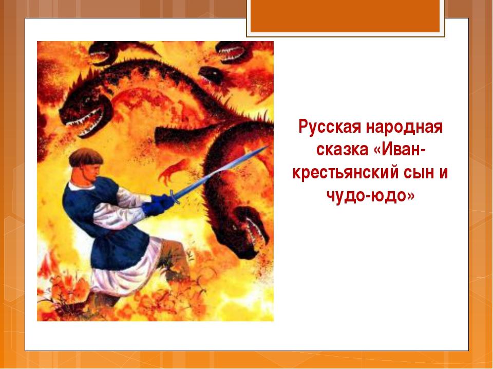 Русская народная сказка «Иван-крестьянский сын и чудо-юдо»