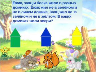 Ёжик, заяц и белка жили в разных домиках. Ёжик жил не в зелёном и не в синем