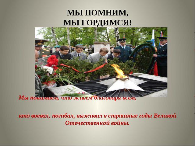 МЫ ПОМНИМ, МЫ ГОРДИМСЯ! Мы понимаем, что живем благодаря всем, кто воевал, по...