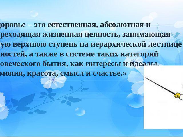 «Здоровье – это естественная, абсолютная и непреходящая жизненная ценность,...