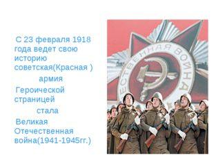 С 23 февраля 1918 года ведет свою историю советская(Красная ) армия Героичес