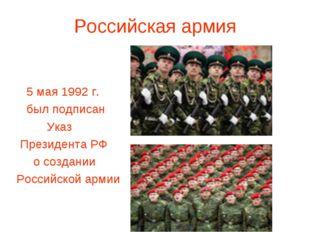 Российская армия 5 мая 1992 г. был подписан Указ Президента РФ о создании Рос