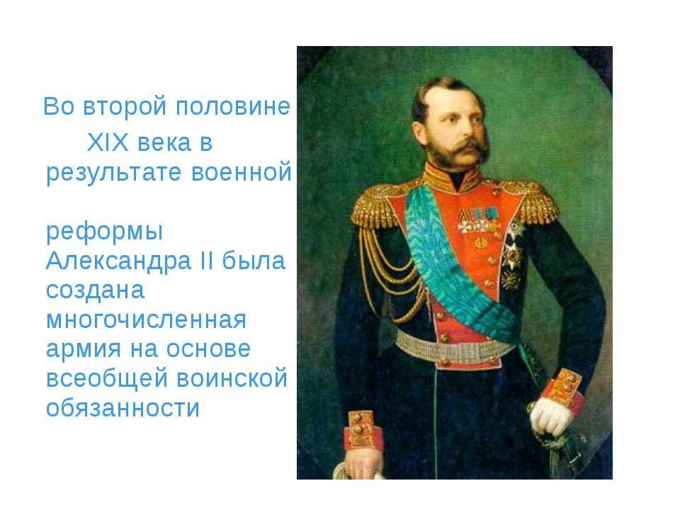 Во второй половине XIX века в результате военной реформы Александра II была...