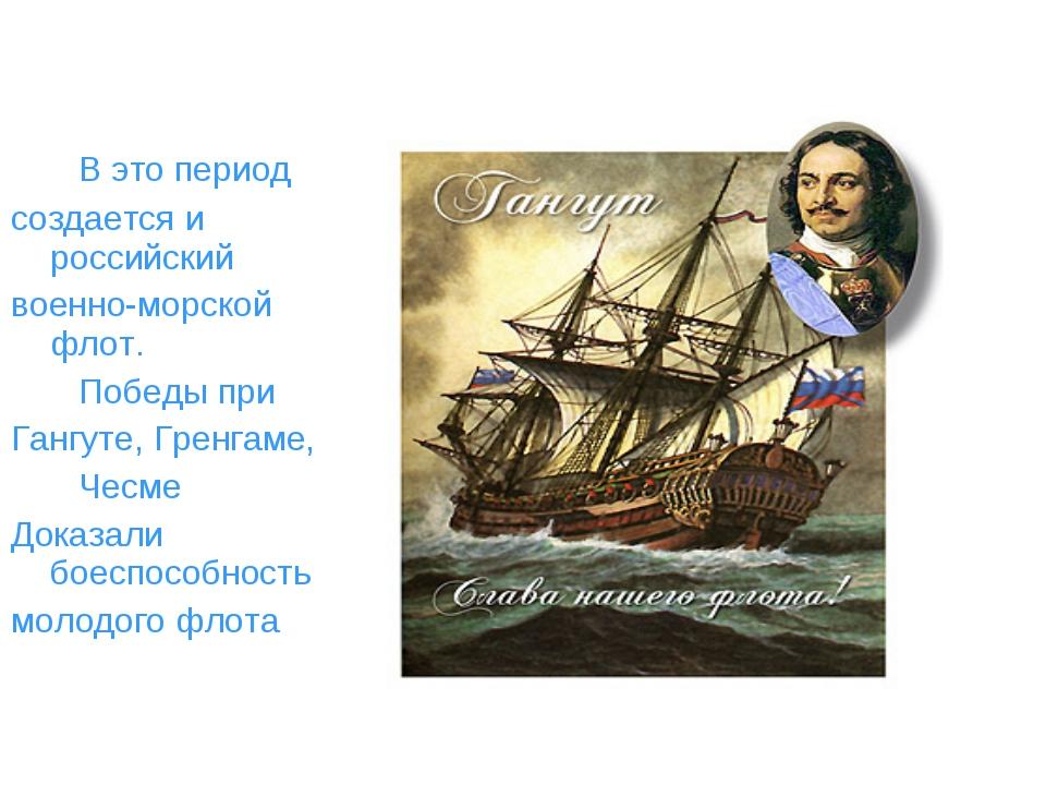 В это период создается и российский военно-морской флот. Победы при Гангуте,...
