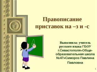 * Правописание приставок на –з и -с Выполнила: учитель русского языка ГБОУ г.