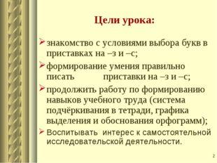 * Цели урока: знакомство с условиями выбора букв в приставках на –з и –с; фор