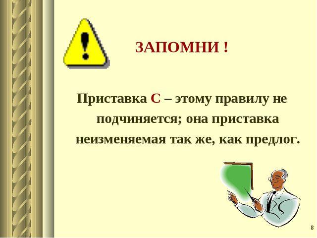 * ЗАПОМНИ ! Приставка С – этому правилу не подчиняется; она приставка неизмен...