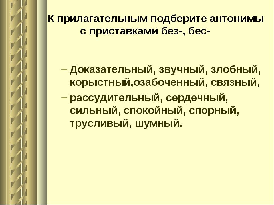 К прилагательным подберите антонимы с приставками без-, бес- Доказательный, з...