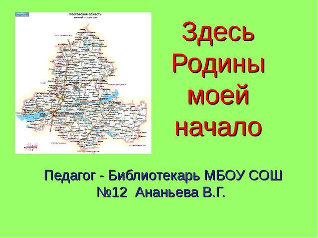 Здесь Родины моей начало Педагог - Библиотекарь МБОУ СОШ №12 Ананьева В.Г.