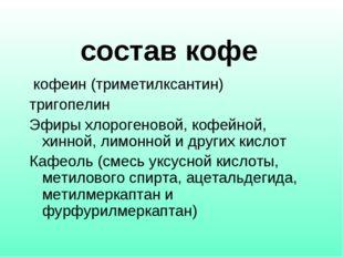 состав кофе кофеин (триметилксантин) тригопелин Эфиры хлорогеновой, кофейн