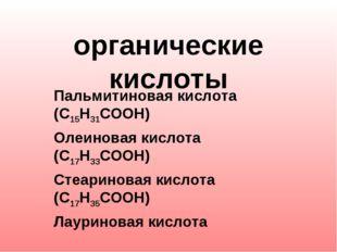 органические кислоты Пальмитиновая кислота (С15Н31СООН) Олеиновая кислота (С