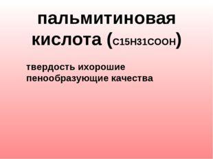пальмитиновая кислота (С15Н31СООН)   твердость ихорошие пенообразующие