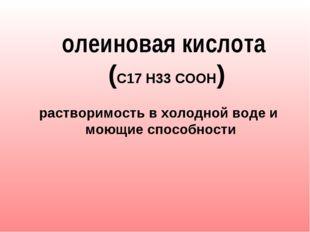 олеиновая кислота (С17 Н33 СООН)  растворимость в холодной воде и моющие
