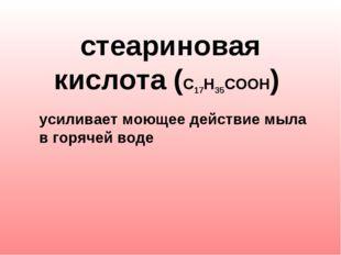 стеариновая кислота (С17Н35СООН) усиливает моющее действие мыла в горячей в