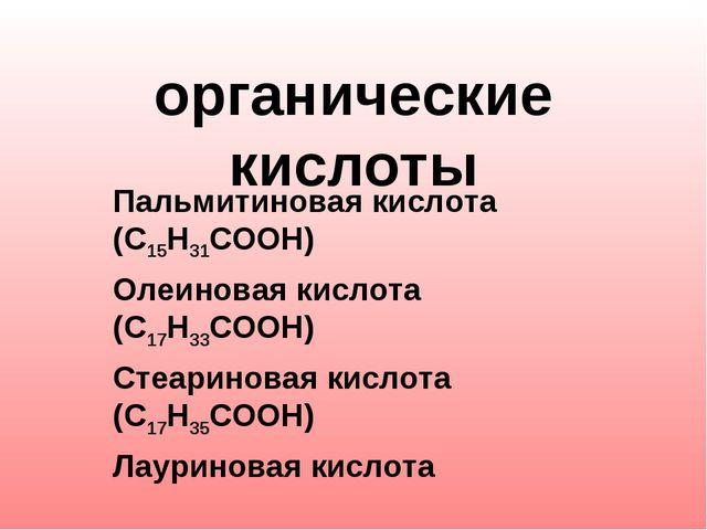 органические кислоты Пальмитиновая кислота (С15Н31СООН) Олеиновая кислота (С...