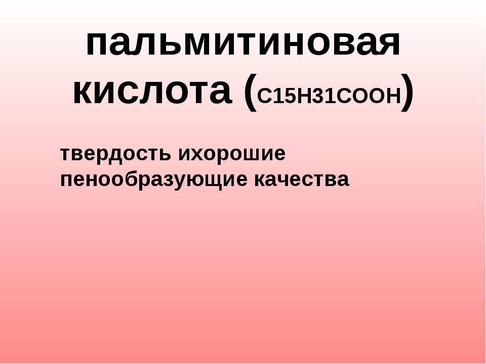пальмитиновая кислота (С15Н31СООН)   твердость ихорошие пенообразующие...