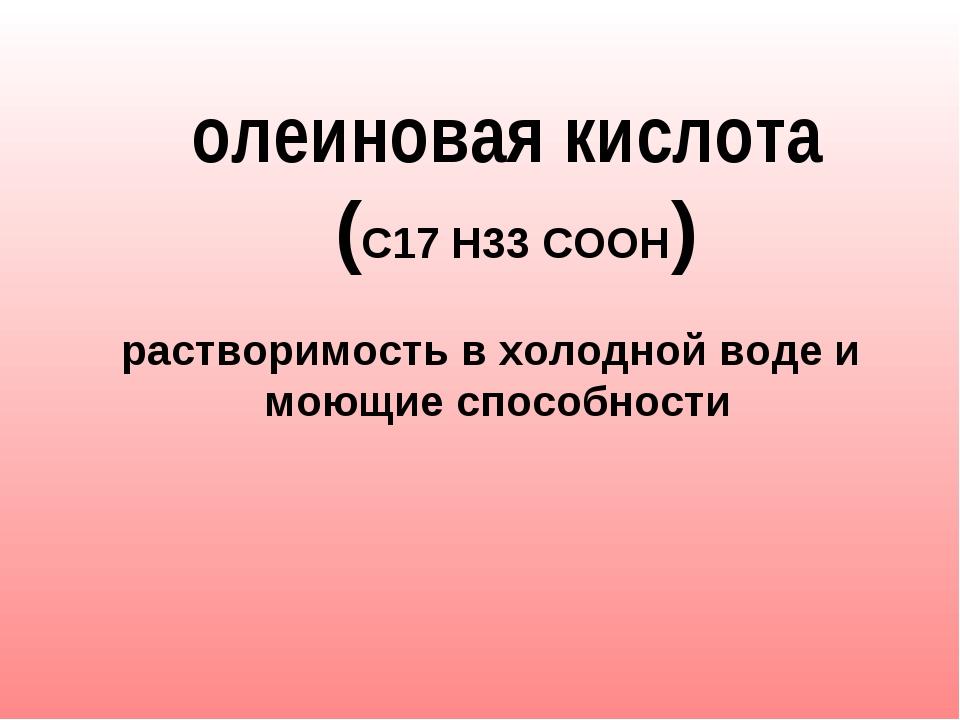 олеиновая кислота (С17 Н33 СООН)  растворимость в холодной воде и моющие...