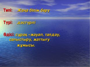 Типі: Жаңа білім беру Түрі: дәстүрлі Әдісі: сұрақ –жауап, талдау,  салысты