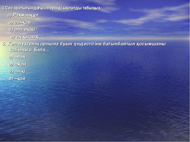 4.Сөз аралығындағы ілгерінді ықпалды табыңыз. а) Рахманқұл ә) сәнқой б) ала е...