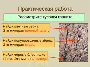 Практическая работа Рассмотрите кусочки гранита Найди цветные зёрна. Это мине