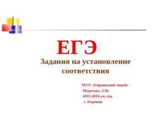 ЕГЭ Задания на установление соответствия МОУ «Киришский лицей» Морозова Л.М.