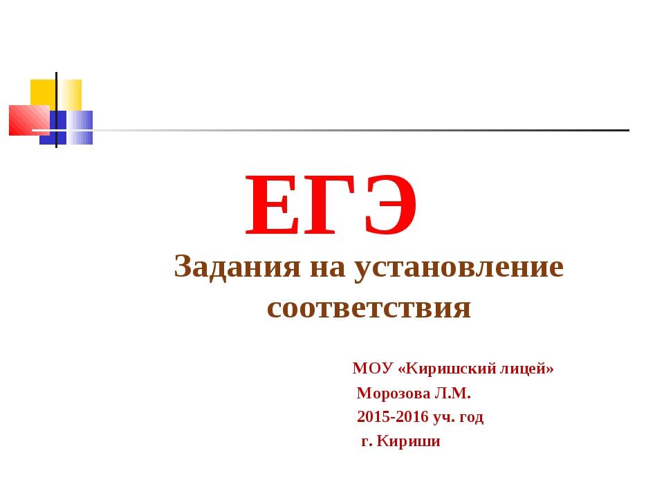 ЕГЭ Задания на установление соответствия МОУ «Киришский лицей» Морозова Л.М....