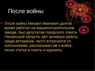 После войны После войны Михаил Иванович долгое время работал на машиностроите