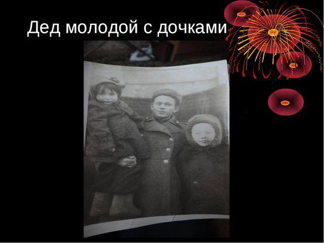 Дед молодой с дочками