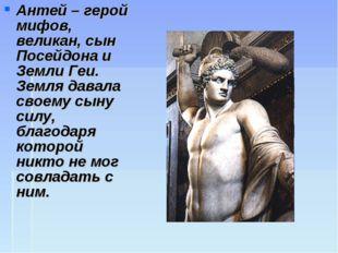 Антей – герой мифов, великан, сын Посейдона и Земли Геи. Земля давала своему