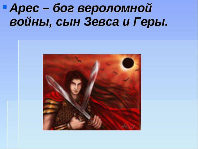 Арес – бог вероломной войны, сын Зевса и Геры.