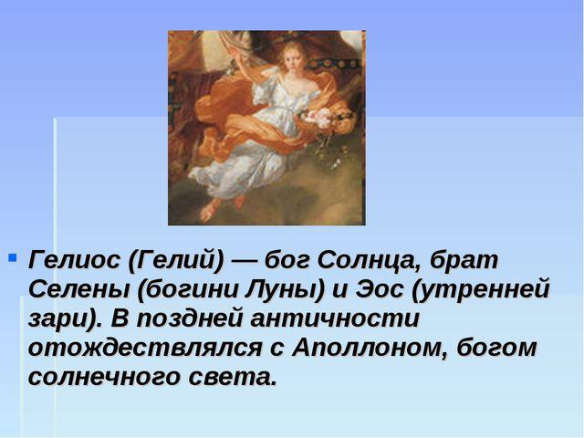 Гелиос (Гелий) — бог Солнца, брат Селены (богини Луны) и Эос (утренней зари)....