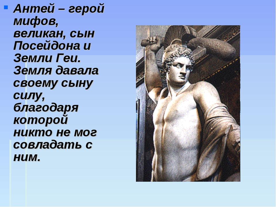 Антей – герой мифов, великан, сын Посейдона и Земли Геи. Земля давала своему...