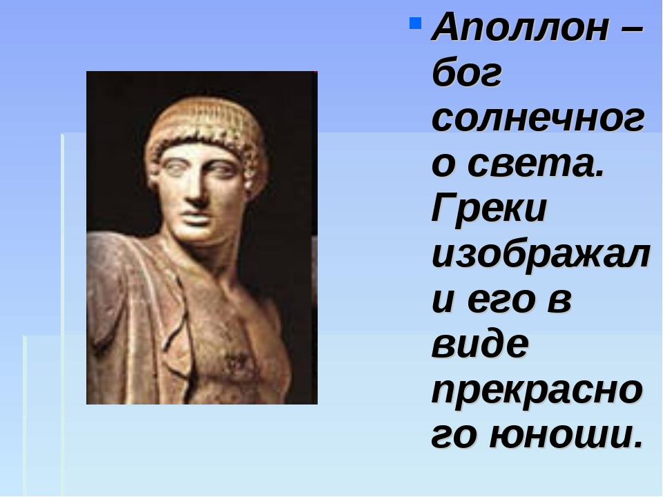 Аполлон – бог солнечного света. Греки изображали его в виде прекрасного юноши.