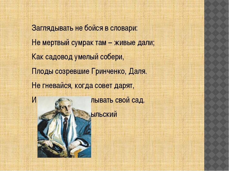 Заглядывать не бойся в словари: Не мертвый сумрак там – живые дали; Как садо...