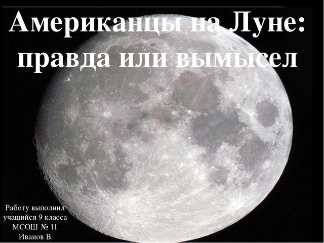 Американцы на Луне: правда или вымысел Работу выполнил учащийся 9 класса МСОШ...