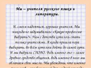 Мы – учителя русского языка и литературы.  И, смеем надеяться, хорошие учите