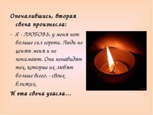 Опечалившись, вторая свеча произнесла: Я - ЛЮБОВЬ, у меня нет больше сил горе