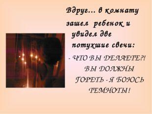 Вдруг... в комнату зашел ребенок и увидел две потухшие свечи: - ЧТО ВЫ ДЕЛАЕТ